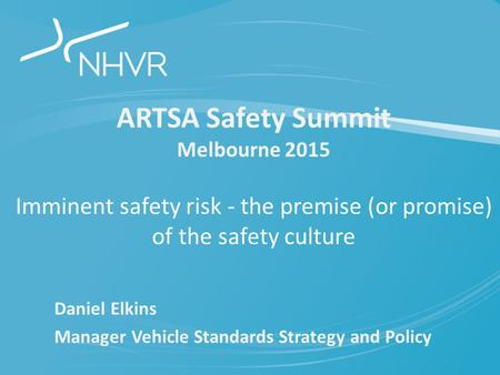 ARTSA Safety Summit Melbourne 2015 Imminent safety risk - the premise (or promise) of the safety culture Daniel Elkins Manager Vehicle Standards Strategy.