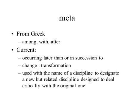 Meta From Greek –among, with, after Current: –occurring later than or in succession to –change : transformation –used with the name of a discipline to.