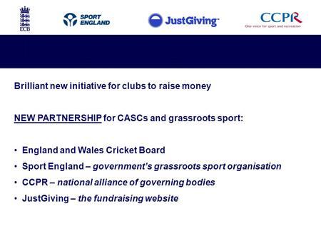 Brilliant new initiative for clubs to raise money NEW PARTNERSHIP for CASCs and grassroots sport: England and Wales Cricket Board Sport England – government's.