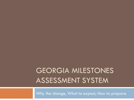 GEORGIA MILESTONES ASSESSMENT SYSTEM Why the change, What to expect, How to prepare.