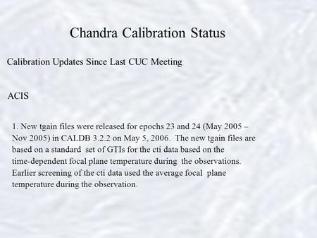Chandra Calibration Status Calibration Updates Since Last CUC Meeting ACIS 1. New tgain files were released for epochs 23 and 24 (May 2005 – Nov 2005)