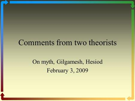 Comments from two theorists On myth, Gilgamesh, Hesiod February 3, 2009.