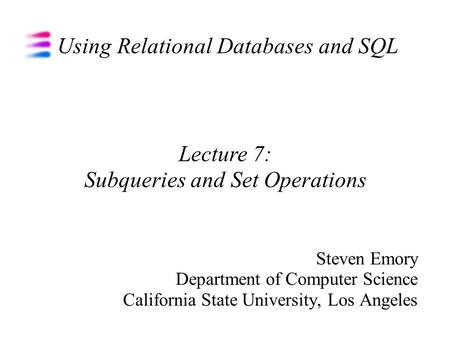 Using Relational Databases and SQL Steven Emory Department of Computer Science California State University, Los Angeles Lecture 7: Subqueries and Set Operations.
