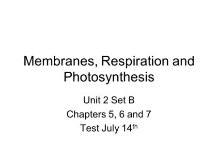 Membranes, Respiration and Photosynthesis Unit 2 Set B Chapters 5, 6 and 7 Test July 14 th.