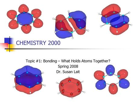 CHEMISTRY 2000 Topic #1: Bonding – What Holds Atoms Together? Spring 2008 Dr. Susan Lait.