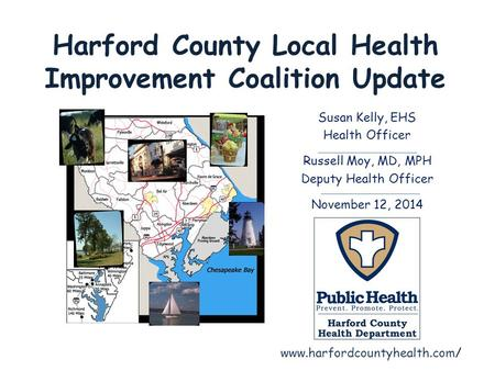 Harford County Local Health Improvement Coalition Update Susan Kelly, EHS Health Officer Russell Moy, MD, MPH Deputy Health Officer November 12, 2014 www.harfordcountyhealth.com/