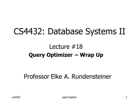 Cs4432optimization1 CS4432: Database Systems II Lecture #18 Query Optimizer – Wrap Up Professor Elke A. Rundensteiner.