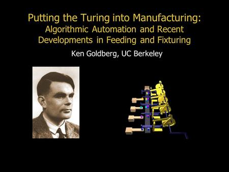 Putting the Turing into Manufacturing: Algorithmic Automation and Recent Developments in Feeding and Fixturing Ken Goldberg, UC Berkeley.