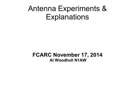 Antenna Experiments & Explanations FCARC November 17, 2014 Al Woodhull N1AW.