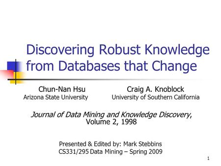 1 Discovering Robust Knowledge from Databases that Change Chun-Nan HsuCraig A. Knoblock Arizona State UniversityUniversity of Southern California Journal.
