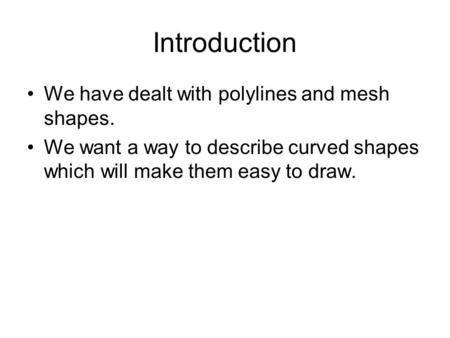 Introduction We have dealt with polylines and mesh shapes. We want a way to describe curved shapes which will make them easy to draw.