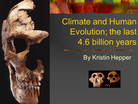 Climate and Human Evolution; the last 4.6 billion years By Kristin Hepper.