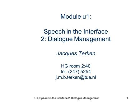 U1, Speech in the interface:2. Dialogue Management1 Module u1: Speech in the Interface 2: Dialogue Management Jacques Terken HG room 2:40 tel. (247) 5254.