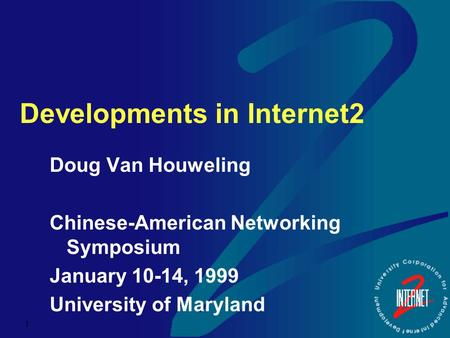 1 Developments in Internet2 Doug Van Houweling Chinese-American Networking Symposium January 10-14, 1999 University of Maryland.