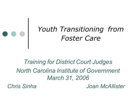 Youth Transitioning from Foster Care Training for District Court Judges North Carolina Institute of Government March 31, 2006 Chris Sinha Joan McAllister.