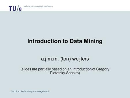 /faculteit technologie management Introduction to Data Mining a.j.m.m. (ton) weijters (slides are partially based on an introduction of Gregory Piatetsky-Shapiro)