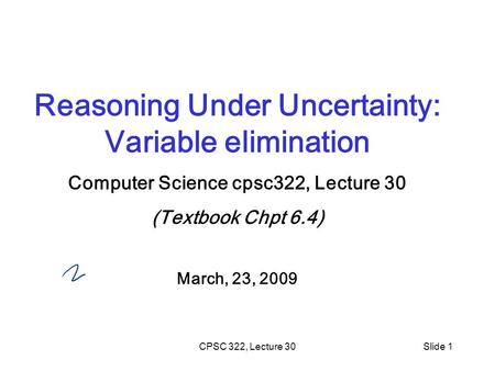CPSC 322, Lecture 30Slide 1 Reasoning Under Uncertainty: Variable elimination Computer Science cpsc322, Lecture 30 (Textbook Chpt 6.4) March, 23, 2009.