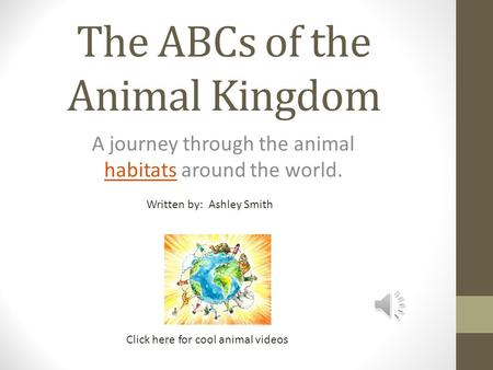 The ABCs of the Animal Kingdom A journey through the animal habitats around the world. habitats Click here for cool animal videos Written by: Ashley Smith.
