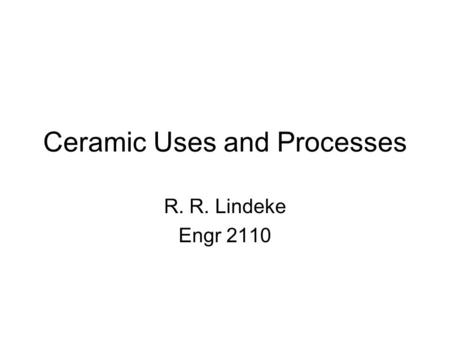 Ceramic Uses and Processes R. R. Lindeke Engr 2110.