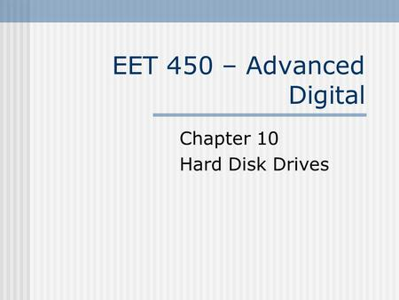 EET 450 – Advanced Digital Chapter 10 Hard Disk Drives.