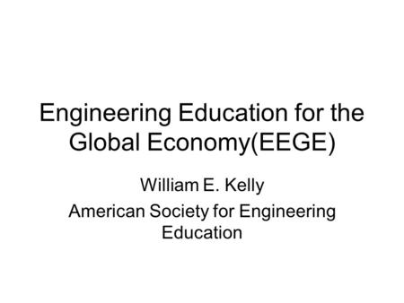 Engineering Education for the Global Economy(EEGE) William E. Kelly American Society for Engineering Education.