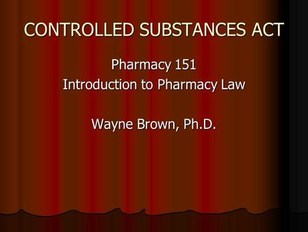 CONTROLLED SUBSTANCES ACT Pharmacy 151 Introduction to Pharmacy Law Wayne Brown, Ph.D.