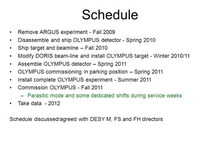 Schedule Remove ARGUS experiment - Fall 2009 Disassemble and ship OLYMPUS detector - Spring 2010 Ship target and beamline – Fall 2010 Modify DORIS beam-line.