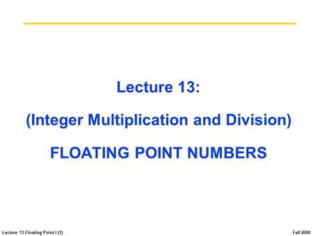 Lecture 13 Floating Point I (1) Fall 2008 Lecture 13: (Integer Multiplication and Division) FLOATING POINT NUMBERS.