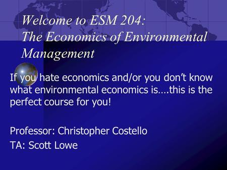 Welcome to ESM 204: The Economics of Environmental Management If you hate economics and/or you don't know what environmental economics is….this is the.