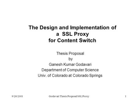 9/26/2001Godavari Thesis Proposal SSL Proxy1 The Design and Implementation of a SSL Proxy for Content Switch Thesis Proposal by Ganesh Kumar Godavari Department.