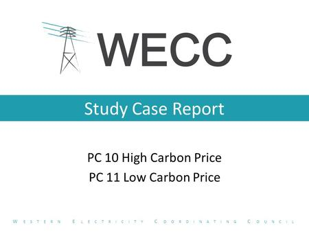 Study Case Report PC 10 High Carbon Price PC 11 Low Carbon Price W ESTERN E LECTRICITY C OORDINATING C OUNCIL.