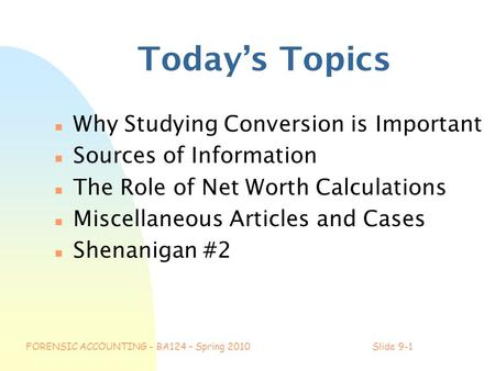 FORENSIC ACCOUNTING - BA124 – Spring 2010Slide 9-1 Today's Topics n Why Studying Conversion is Important n Sources of Information n The Role of Net Worth.