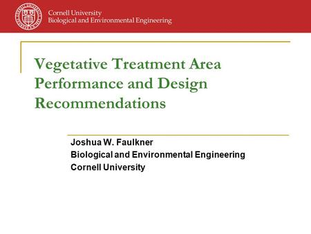 Vegetative Treatment Area Performance and Design Recommendations Joshua W. Faulkner Biological and Environmental Engineering Cornell University.