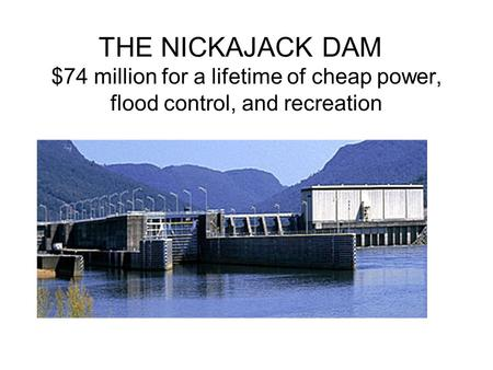 THE NICKAJACK DAM $74 million for a lifetime of cheap power, flood control, and recreation.