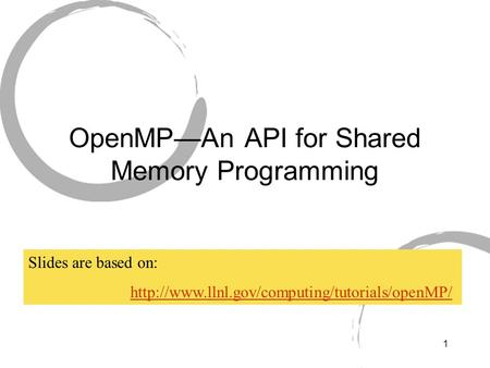 1 OpenMP—An API for Shared Memory Programming Slides are based on: