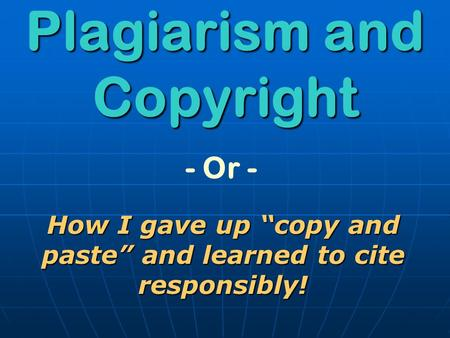 "- Or - Plagiarism and Copyright How I gave up ""copy and paste"" and learned to cite responsibly!"