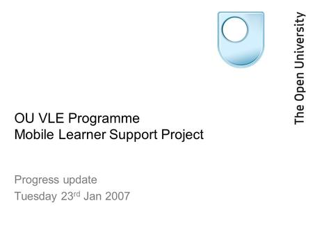 OU VLE Programme Mobile Learner Support Project Progress update Tuesday 23 rd Jan 2007.