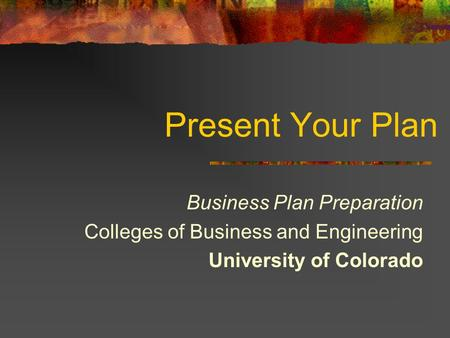 Present Your Plan Business Plan Preparation Colleges of Business and Engineering University of Colorado.
