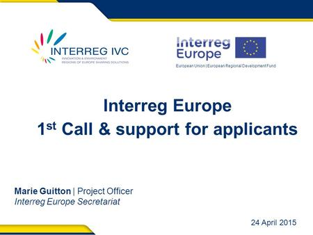 European Union | European Regional Development Fund Interreg Europe 1 st Call & support for applicants Marie Guitton | Project Officer Interreg Europe.