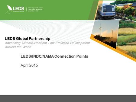 LEDS/INDC/NAMA Connection Points April 2015 LEDS Global Partnership Advancing Climate-Resilient Low Emission Development Around the World.