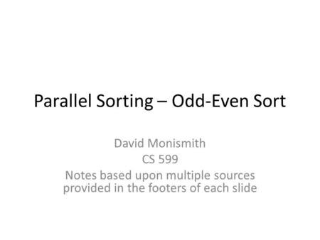 Parallel Sorting – Odd-Even Sort David Monismith CS 599 Notes based upon multiple sources provided in the footers of each slide.