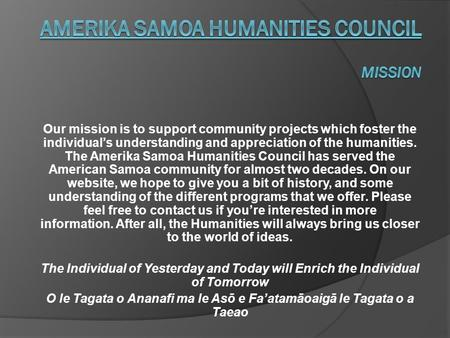 Our mission is to support community projects which foster the individual's understanding and appreciation of the humanities. The Amerika Samoa Humanities.