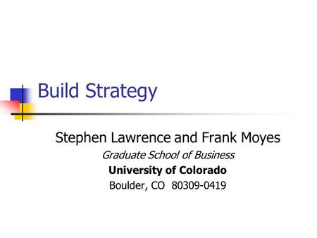 Build Strategy Stephen Lawrence and Frank Moyes Graduate School of Business University of Colorado Boulder, CO 80309-0419.