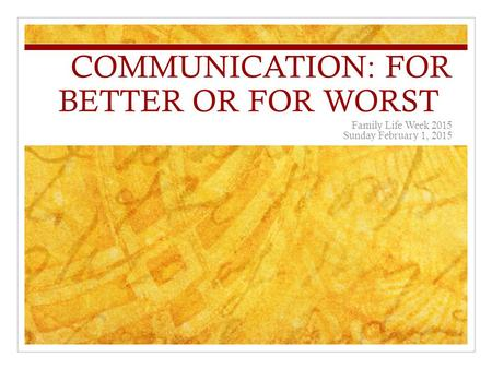 COMMUNICATION: FOR BETTER OR FOR WORST Family Life Week 2015 Sunday February 1, 2015.