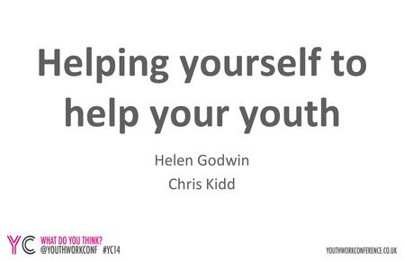 Helping yourself to help your youth Helen Godwin Chris Kidd.