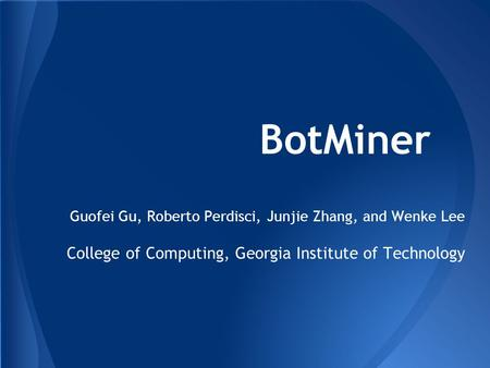 BotMiner Guofei Gu, Roberto Perdisci, Junjie Zhang, and Wenke Lee College of Computing, Georgia Institute of Technology.