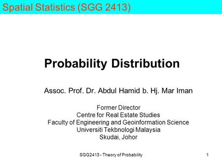 SGG2413 - Theory of Probability1 Probability Distribution Assoc. Prof. Dr. Abdul Hamid b. Hj. Mar Iman Former Director Centre for Real Estate Studies Faculty.