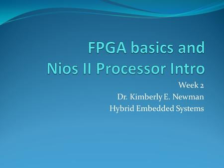 Week 2 Dr. Kimberly E. Newman Hybrid Embedded Systems.