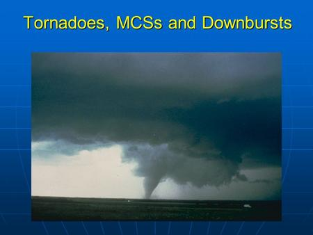 Tornadoes, MCSs and Downbursts. Review of last lecture 1.The general size and lifetime of mesoscale convective systems, thunderstorms and tornadoes. 3.