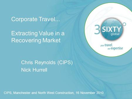 Corporate Travel... Extracting Value in a Recovering Market Chris Reynolds (CIPS) Nick Hurrell CIPS, Manchester and North West Construction, 16 November.
